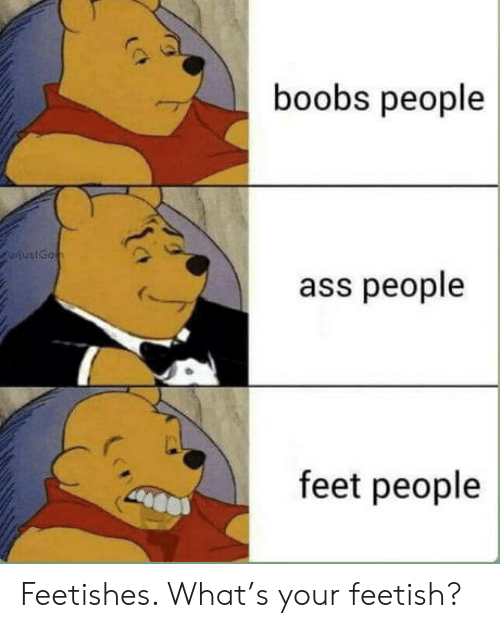 Boobs: boobs people  ivstGon  ass people  feet people Feetishes. What's your feetish?