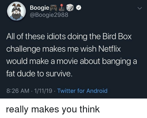 Banging: Boogie  @Boogie2988  All of these idiots doing the Bird Box  challenge makes me wish Netflix  would make a movie about banging a  fat dude to survive.  8:26 AM 1/11/19 Twitter for Android really makes you think