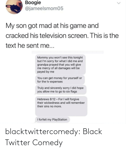 What I: Boogie  @jameelsmom05  My son got mad at his game and  cracked his television screen. This is the  text he sent me...  Mommy you won't see this tonight  but I'm sorry for what I did me and  grandpa prayed that you will give  me mercy of all damages will be  payed by me  You can get money for yourself or  for the tv expenses  Truly and sincerely sorry I did hope  you allow me to go to six flags  Hebrews 8:12 - For I will forgive  their wickedness and will remember  their sins no more.  I forfeit my PlayStation blacktwittercomedy:  Black Twitter Comedy