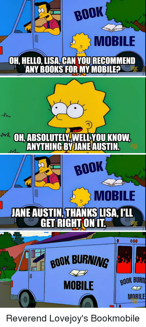 Books, Hello, and Book: BOOK  MOBILE  OH, HELLO, LISA, CAN YOU RECOMMEND  ANY BOOKS FOR MY MOBILE?C   OH,ABSOLUTELY,WELLYOU KNOVW  ANYTHING BY JANE AUSTIN   BOOK  MOBILE  JANE AUSTIN, THANKS LISA, I'LL  GET RIGHTONIT   BOOK BURNING  MOBILE İNİ  BOOK BUR  MOBILE Reverend Lovejoy's Bookmobile