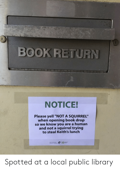 """Book, Library, and Squirrel: BOOK RETURN  NOTICE!  Please yell """"NOT A SQUIRREL""""  when opening book drop  so we know you are a human  and not a squirrel trying  to steal Keith's lunch Spotted at a local public library"""