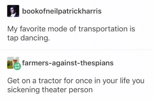 Dancing, Life, and Once: bookofneilpatrickharris  My favorite mode of transportation is  tap dancing.  farmers-against-thespians  Get on a tractor for once in your life you  sickening theater person