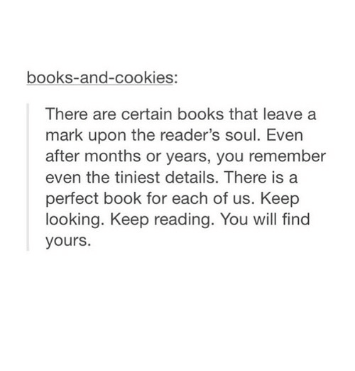 Keep Looking: books-and-cookies:  There are certain books that leave a  mark upon the reader's soul. Even  after months or years, you remember  even the tiniest details. There is a  perfect book for each of us. Keep  looking. Keep reading. You will find  yours.