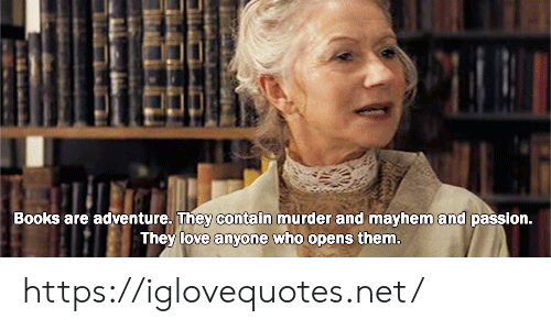 Contain: Books are adventure. They contain murder and mayhem and passion.  They love anyone who opens them. https://iglovequotes.net/