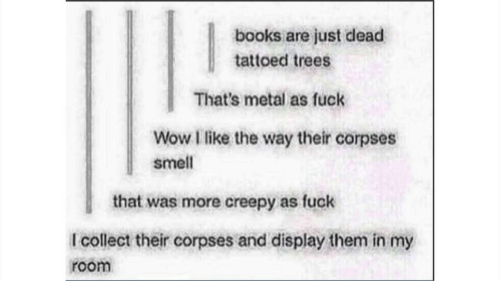 Books, Creepy, and Smell: books are just dead  tattoed trees  That's metal as fuck  Wow I like the way their corpses  smell  that was more creepy as fuck  I collect their corpses and display them in my  room