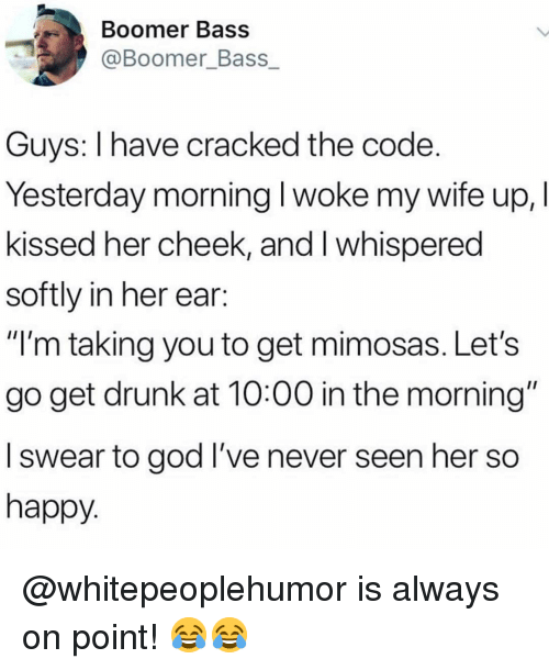 "Drunk, God, and Memes: Boomer Bass  @Boomer_Bass  Guys: I have cracked the code  Yesterday morning I woke my wife up, I  kissed her cheek, and I whispered  softly in her ear:  ""'m taking you to get mimosas. Let's  go get drunk at 10:00 in the morning""  I swear to god I've never seen her so  happy @whitepeoplehumor is always on point! 😂😂"