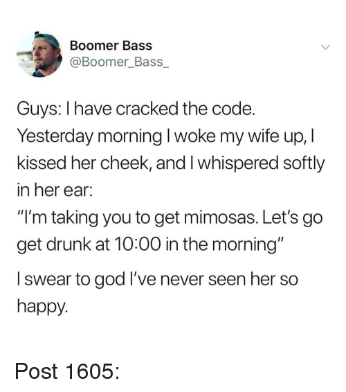 "Drunk, God, and Memes: Boomer Bass  @Boomer_Bass_  Guys: I have cracked the code.  Yesterday morning l woke my wife up, I  kissed her cheek, and I whispered softly  in her ear.  ""I'm taking you to get mimosas. Let's go  get drunk at 10:00 in the morning""  l swear to god I've never seen her so  happy. Post 1605:"
