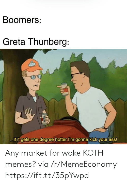 Ass, Memes, and One: Boomers:  Greta Thunberg:  ...if it gets one degree hotter I'm gonna kick your ass! Any market for woke KOTH memes? via /r/MemeEconomy https://ift.tt/35pYwpd