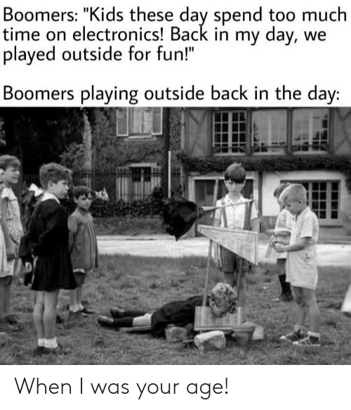 "When I Was Your Age: Boomers: ""Kids these day spend too much  time on electronics! Back in my day, we  played outside for fun!""  Boomers playing outside back in the day: When I was your age!"