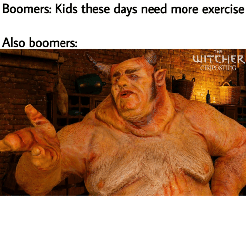Exercise: Boomers: Kids these days need more exercise  Also boomers:  THE  WITCHER  CIRIPOSTING YoU aLL nEeDS MorE ExcErCicEs
