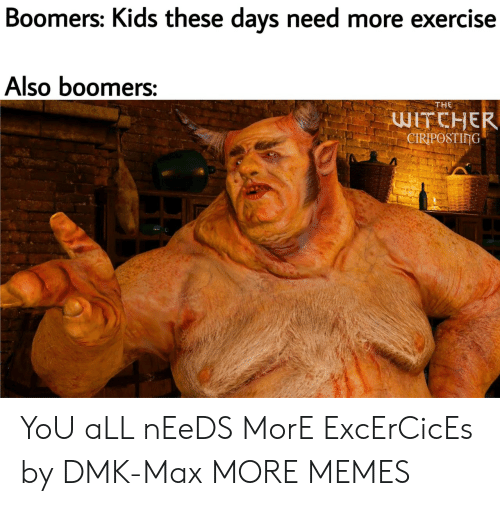 Exercise: Boomers: Kids these days need more exercise  Also boomers:  THE  WITCHER  CIRIPOSTING YoU aLL nEeDS MorE ExcErCicEs by DMK-Max MORE MEMES