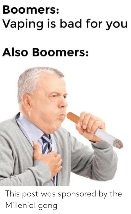 Gang: Boomers:  Vaping is bad for you  Also Boomers: This post was sponsored by the Millenial gang