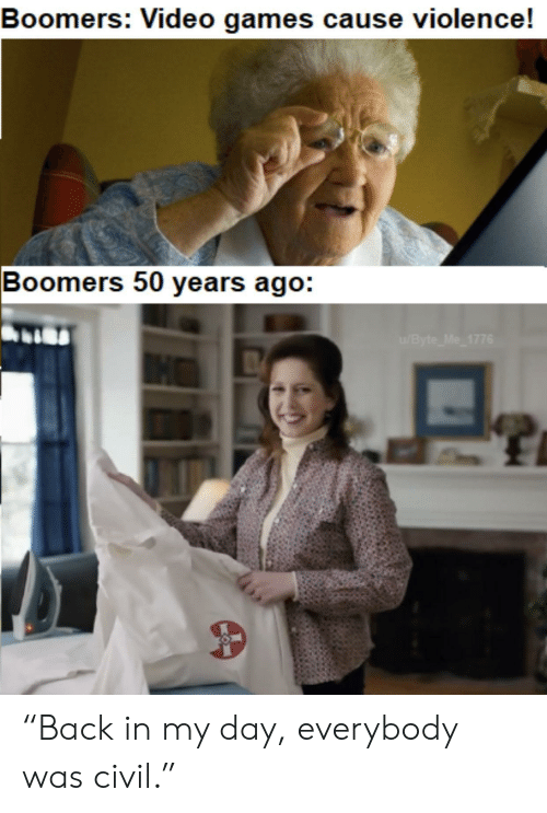 """Video Games, Games, and Video: Boomers: Video games cause violence!  Boomers 50 years ago:  /Byte Me 1776 """"Back in my day, everybody was civil."""""""