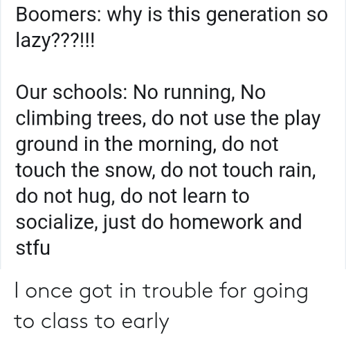 Climbing: Boomers: why is this generation so  lazy???!!!  Our schools: No running, No  climbing trees, do not use the play  ground in the morning, do not  touch the snow, do not touch rain,  do not hug, do not learn to  socialize, just do homework and  stfu I once got in trouble for going to class to early