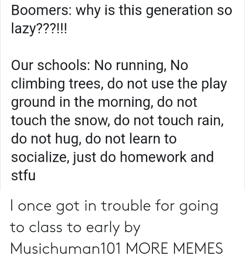 Climbing: Boomers: why is this generation so  lazy???!!!  Our schools: No running, No  climbing trees, do not use the play  ground in the morning, do not  touch the snow, do not touch rain,  do not hug, do not learn to  socialize, just do homework and  stfu I once got in trouble for going to class to early by Musichuman101 MORE MEMES