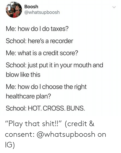 "School, Shit, and Taxes: Boosh  @whatsupboosh  Me: how do I do taxes?  School: here's a recorder  Me: what is a credit score?  School: just put it in your mouth and  blow like this  Me: how do l choose the right  healthcare plan?  School: HOT. CROSS. BUNS. ""Play that shit!!"" (credit & consent: @whatsupboosh on IG)"