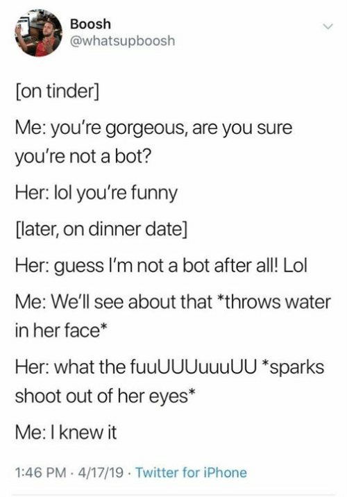 Dank, Funny, and Iphone: Boosh  @whatsupboosh  [on tinder]  Me: you're gorgeous, are you sure  you're not a bot?  Her: lol you're funny  [later, on dinner date]  Her: guess I'm not a bot after al! Lol  Me: We'll see about that *throws water  in her face*  Her: what the fuuUUUuuuUU *sparks  shoot out of her eyes*  Me: I knew it  1:46 PM 4/17/19 Twitter for iPhone