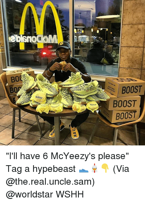 "hypebeast: BOOST  BOOST  BOOST ""I'll have 6 McYeezy's please"" Tag a hypebeast 👟🐔👇 (Via @the.real.uncle.sam) @worldstar WSHH"