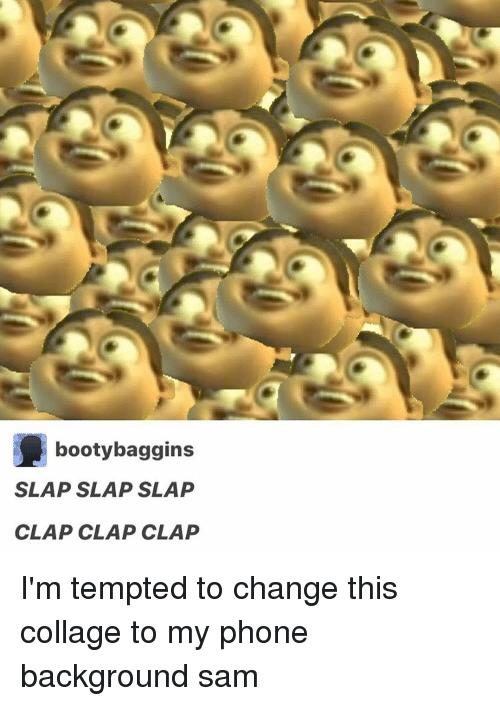 Memes, 🤖, and Clap: booty baggins  SLAP SLAP SLAP  CLAP CLAP CLAP I'm tempted to change this collage to my phone background ≪sam≫