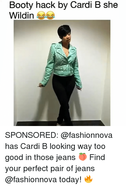 Booty, Memes, and Good: Booty hack by Cardi B she  Wildin esa SPONSORED: @fashionnova has Cardi B looking way too good in those jeans 🍑 Find your perfect pair of jeans @fashionnova today! 🔥