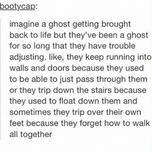 Life, Ghost, and How To: bootycap:  imagine a ghost getting brought  back to life but they've been a ghost  for so long that they have trouble  adjusting. like, they keep running into  walls and doors because they used  to be able to just pass through them  or they trip down the stairs because  they used to float down them and  sometimes they trip over their own  feet because they forget how to walk  all together