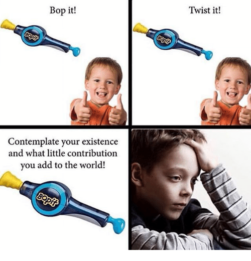 World, Add, and The World: Bop it!  Twist it!  Contemplate your existence  and what little contribution  you add to the world!