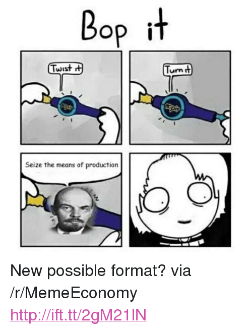 """Http, Via, and Format: Bop it  Twist  Turn t  Seize the means of production <p>New possible format? via /r/MemeEconomy <a href=""""http://ift.tt/2gM21lN"""">http://ift.tt/2gM21lN</a></p>"""