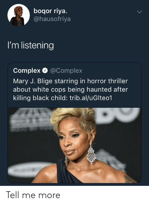 mary j: boqor riya.  @hausofriya  I'm listening  Complex @Complex  Mary J. Blige starring in horror thriller  about white cops being haunted after  killing black child: trib.al/uGlteo1 Tell me more