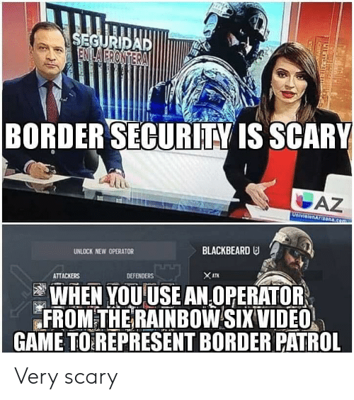 Game, Rainbow, and Video: BORDERSECURİTY IS SCARY  UNLOCK NEW OPERATOR  BLACKBEARD  ATTACKERS  DEFENDERS  WHEN YOUUSE AN OPERATOR  FROM THE RAINBOW SIX VIDEO  GAME TOREPRESENT BORDER PATROL Very scary