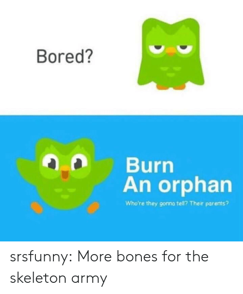 Bones, Bored, and Parents: Bored?  Burn  An orphan  Who're they gonna tell? Their parents? srsfunny:  More bones for the skeleton army