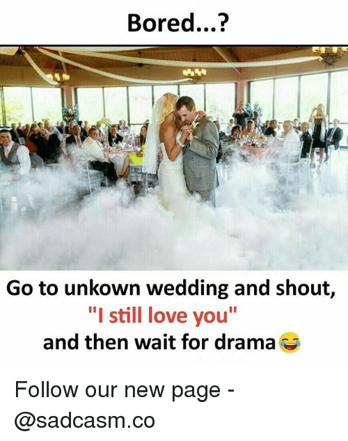 "Bored, Love, and Memes: Bored...?  Go to unkown wedding and shout,  ""I still love you""  and then wait for drama Follow our new page - @sadcasm.co"