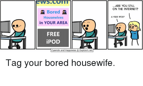 Cyanides And Happiness: Bored  Housewives  in YOUR AREA  FREE  iPOD  Cyanide and Happiness O Explosm.net  ARE YOU STILL  ON THE INTERNET?  A FREE IPOD? Tag your bored housewife.