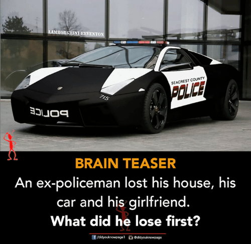 Memes, Lost, and Brain: BORGHINI REVENTON  SEACREST COUNTY  IS  BRAIN TEASER  An ex-policeman lost his house, his  car and his girlfriend  What did he lose first?  す  团/didyouknowpage1。Odidyouknow page