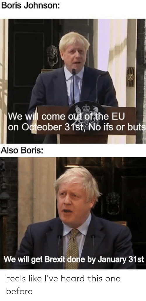 ifs: Boris Johnson:  We will come out of the EU  on Octeober 31st, Nó ifs or buts  Also Boris:  We will get Brexit done by January 31st Feels like I've heard this one before