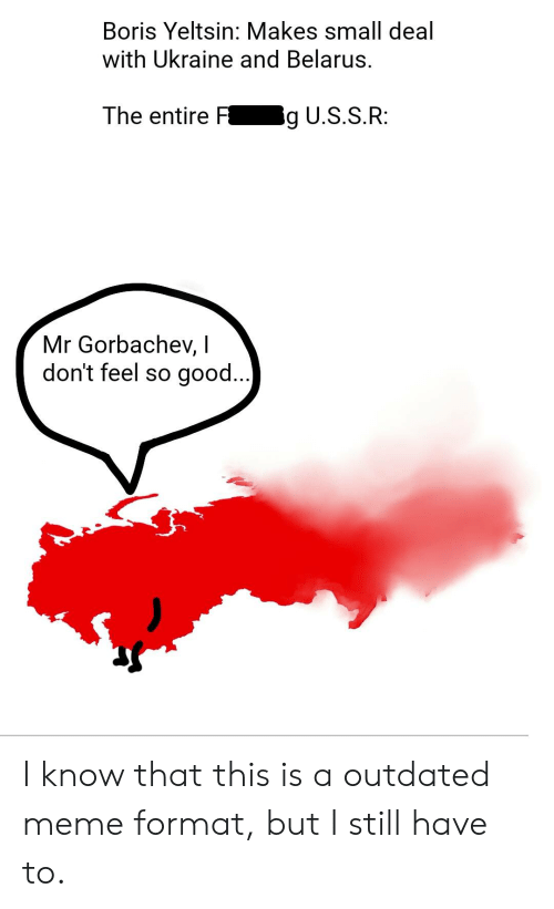 Meme, Good, and Ukraine: Boris Yeltsin: Makes small deal  with Ukraine and Belarus.  The entire F  ig U.S.S.R:  Mr Gorbachev, I  don't feel so good..) I know that this is a outdated meme format, but I still have to.