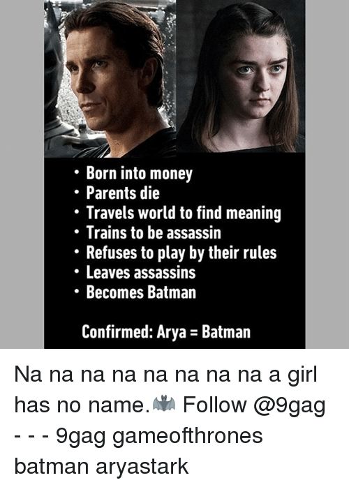 9gag, Assassination, and Batman: Born into money  . Parents die  Travels world to find meaning  Trains to be assassin  Refuses to play by their rules  Leaves assassins  Becomes Batman  Confirmed: Arya - Batman Na na na na na na na na a girl has no name.🦇 Follow @9gag - - - 9gag gameofthrones batman aryastark
