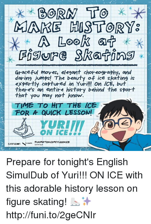 Dank, Funimation, and English: BORN TO  MARE HOST OR  A Look  a  Graceful moves, elegant choreography, and  daring jumps! The beauty of ice skating is  expertly captured in Yuri!!! On ICE, but  there's an entire history behind the sport  that you may not know.  TIME TO HIT THE ICE  FOR A QUICK LESSON!  YURIIT  ON ICE  FUNIMATION COM/YURIONICE  Funmatien tv asahi. Prepare for tonight's English SimulDub of Yuri!!! ON ICE with this adorable history lesson on figure skating!   ⛸✨http://funi.to/2geCNIr