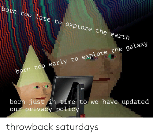 Earth, Time, and Galaxy: born too Late to explore the earth N  early to explore the galaxy  orn too  born just in time to we have updated  ur privacy policy throwback saturdays