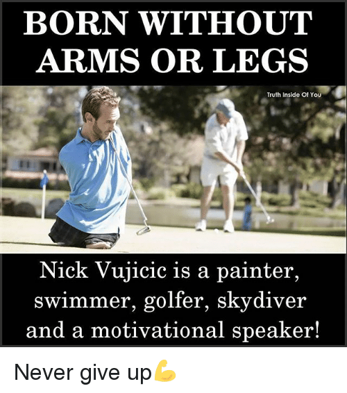 motivational speaker: BORN WITHOUT  ARMS OR LEGS  Truth Inside Of YOu  Nick Vujicic is a painter,  swimmer, golfer, skydiver  and a motivational speaker! Never give up💪