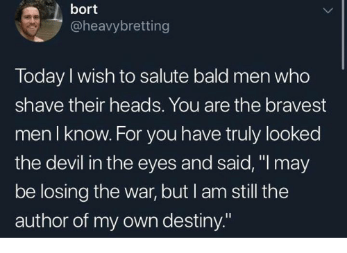 "Dank, Destiny, and Devil: bort  @heavybretting  Today I wish to salute bald men who  shave their heads. You are the bravest  men I know. For you have truly looked  the devil in the eyes and said, ""l may  be losing the war, but I am still the  author of my own destiny."""