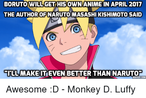 animism: BORUTO WILUGET HIS OWN ANIME IN APRIL 2017  THE AUTHOR OFINARUTO MASASHI KISHIMOTO SAID  EI LL MAKE IT EVEN BETTER THAN NARUTO  ADD TELCOM Awesome :D - Monkey D. Luffy