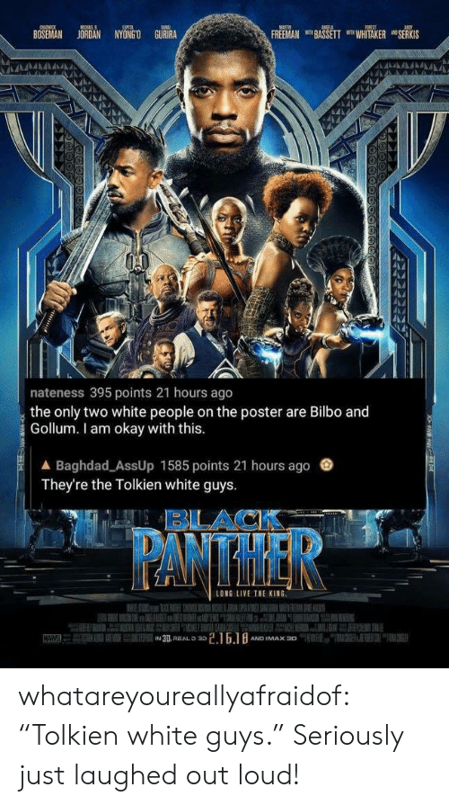 "Bilbo, Imax, and Tumblr: BOSEMAN JOROAN NYONGO GURIRA  FREEMAN BASSETT WHITAKER SERKIS  nateness 395 points 21 hours ago  the only two white people on the poster are Bilbo and  Gollum. I am okay with this  ▲ Baghdad-AssUp 1585 points 21 hours ago  They're the Tolkien white guys  BLACK  LONG LIVE THE KING  AND IMAX 30 whatareyoureallyafraidof:  ""Tolkien white guys."" Seriously just laughed out loud!"