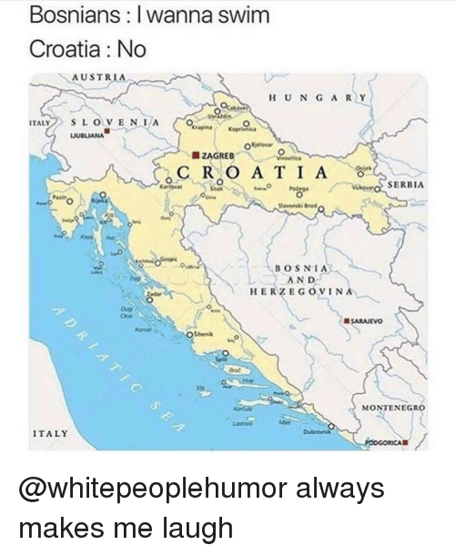 Memes, Croatia, and Austria: Bosnians: I wanna swim  Croatia : No  AUSTRIA  HUN GA RY  ITALYS LOVENA  UBLIANA  SERBIA  Parn  lavesi  BOSNIA  AND  HERZEGOVIN  tedar  SARAJEVO  MONTENEGRO  ITALY @whitepeoplehumor always makes me laugh