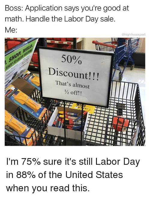 Memes, Good, and Labor Day: Boss: Application says you're good at  math. Handle the Labor Day sale  @highfiveexpert  50%  Discount!!!  That's almost  ½ off!! I'm 75% sure it's still Labor Day in 88% of the United States when you read this.