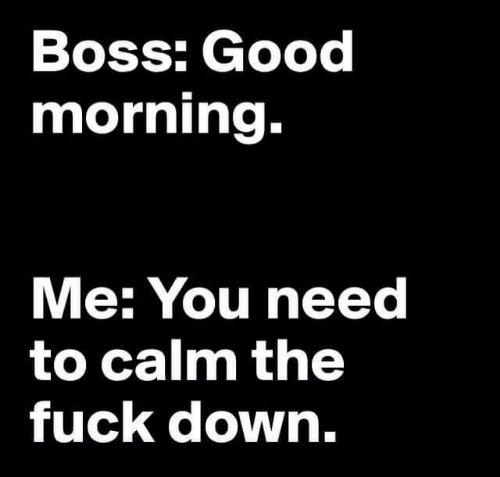 Good Morning, Fuck, and Good: Boss: Good  morning.  Me: You need  to calm the  fuck down.