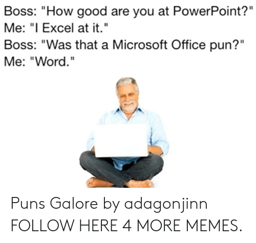 "Bossing: Boss: ""How good are you at PowerPoint?""  Me: ""I Excel at it.""  Boss: ""Was that a Microsoft Office pun?""  Me: ""Word. Puns Galore by adagonjinn FOLLOW HERE 4 MORE MEMES."