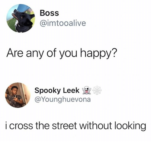 Cross, Happy, and Spooky: Boss  @imtooalive  Are any of you happy?  Spooky Leek  @Younghuevona  i cross the street without looking