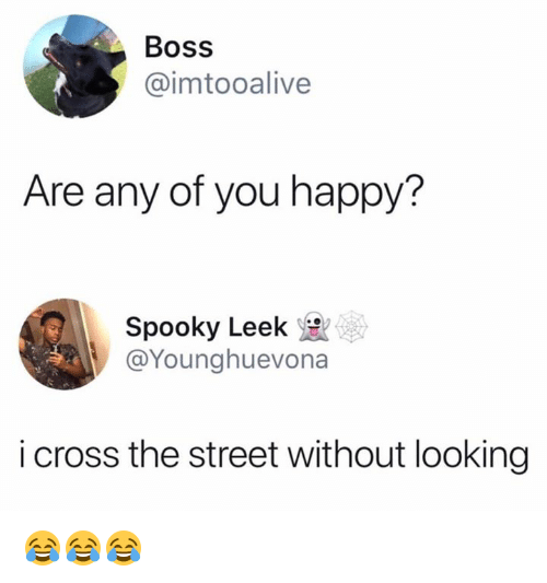 Cross, Happy, and Spooky: Boss  @imtooalive  Are any of you happy?  Spooky Leek  @Younghuevona  i cross the street without looking 😂😂😂