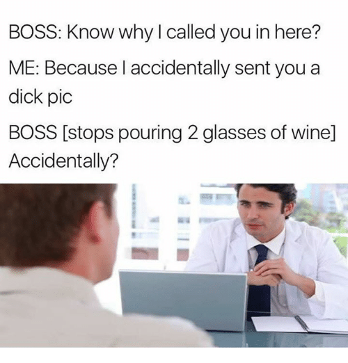 Dicks Pics: BOSS: Know why I called you in here?  ME: Because I accidentally sent you a  dick pic  BOSS [stops pouring 2 glasses of wine]  Accidentally?