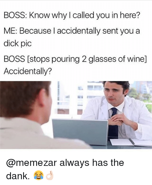 Senting: BOSS: Know why I called you in here?  ME: Because l accidentally sent you a  dick pic  BOSS [stops pouring 2 glasses of wine]  Accidentally? @memezar always has the dank. 😂👌🏻